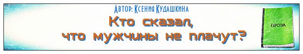 Кто сказал, что мужчины не плачут, рассказ Ксении Кудашкиной