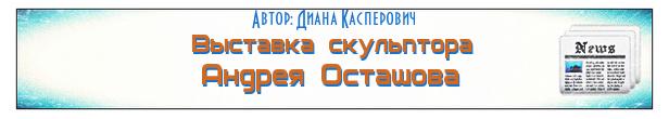 В Минске открылась новая выставка скульптора Андрея Осташова