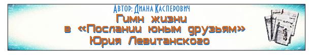 Гимн жизни в «Послании юным друзьям» Юрия Левитанского