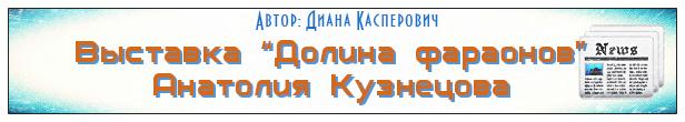 В Минске открылась выставка «Долина фараонов» Анатолия Кузнецова