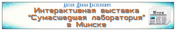 Интерактивная выставка «Сумасшедшая лаборатория» в Минске